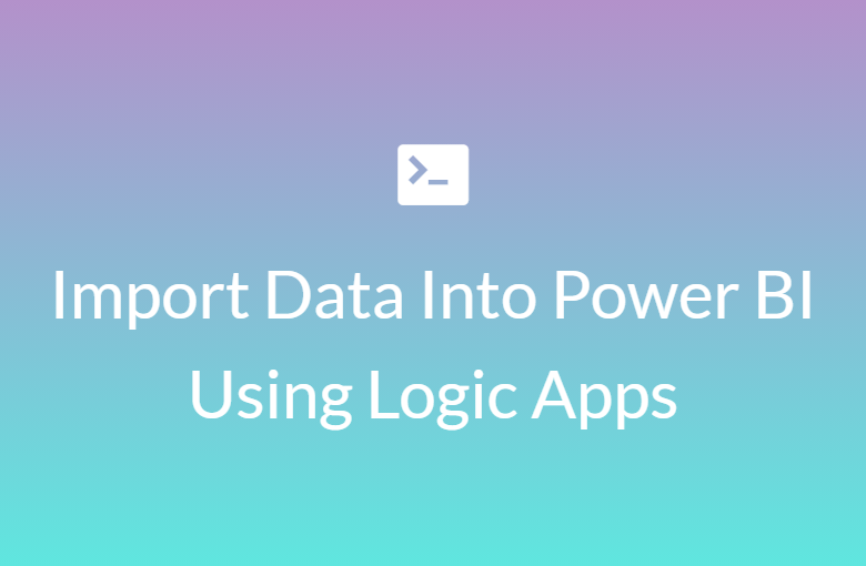 Import Data Into Power BI using REST/Logic Apps